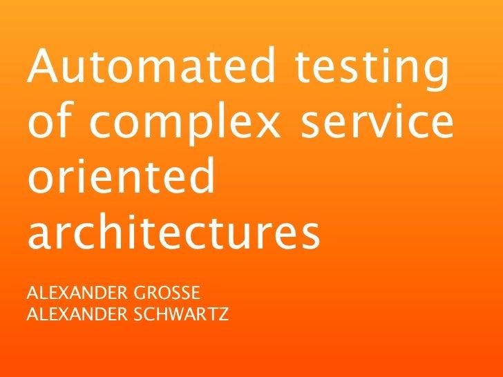 Automated testingof complex serviceorientedarchitecturesALEXANDER GROSSEALEXANDER SCHWARTZ