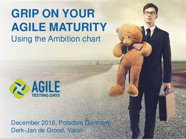 GRIP ON YOUR AGILE MATURITY Using the Ambition chart December 2016, Potsdam Germany Derk-Jan de Grood, Valori