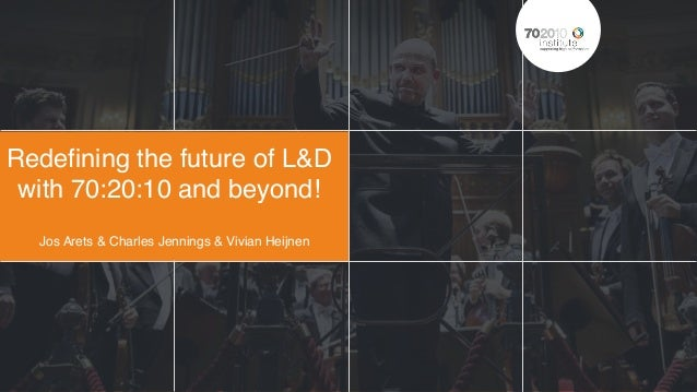 Redefining the future of L&D with 70:20:10 and beyond! Jos Arets & Charles Jennings & Vivian Heijnen