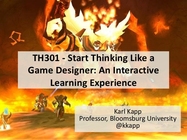 TH301 - Start Thinking Like a Game Designer: An Interactive Learning Experience Karl Kapp Professor, Bloomsburg University...