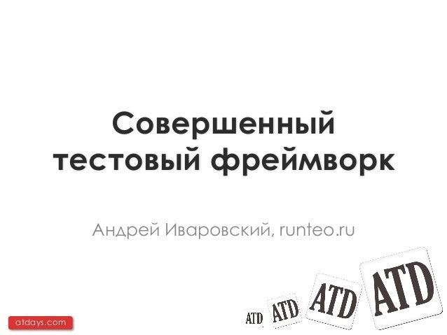Совершенный       тестовый фреймворк             Андрей Иваровский, runteo.ruatdays.com