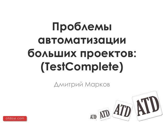 Проблемы              автоматизации             больших проектов:               (TestComplete)                 Дмитрий Мар...