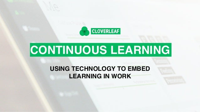 CONTINUOUS LEARNING USING TECHNOLOGY TO EMBED LEARNING IN WORK