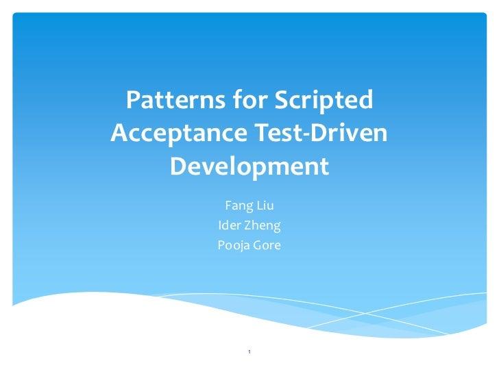 Patterns for ScriptedAcceptance Test-Driven    Development         Fang Liu        Ider Zheng        Pooja Gore            1