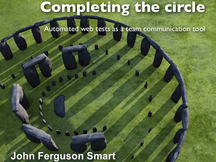 Completing the circle      Automated web tests as a team communication toolJohn Ferguson Smart