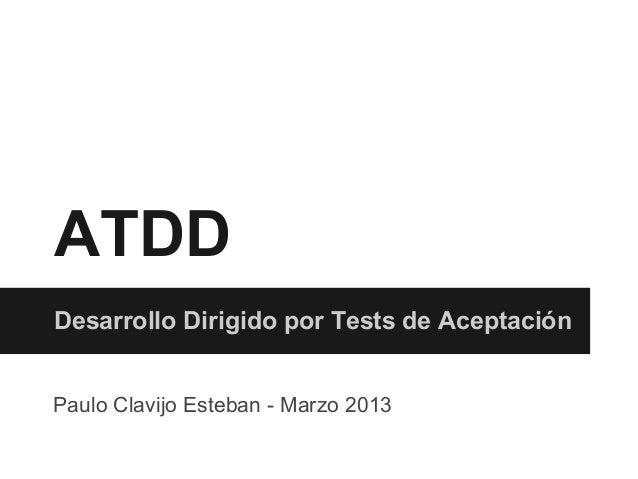 ATDDDesarrollo Dirigido por Tests de AceptaciónPaulo Clavijo Esteban - Marzo 2013