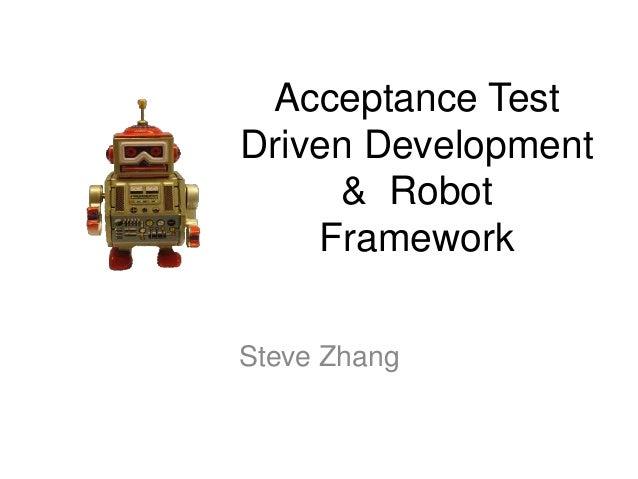 Acceptance Test Driven Development & Robot Framework Steve Zhang