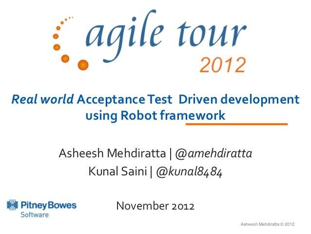 Real world Acceptance Test Driven development            using Robot framework       Asheesh Mehdiratta | @amehdiratta    ...