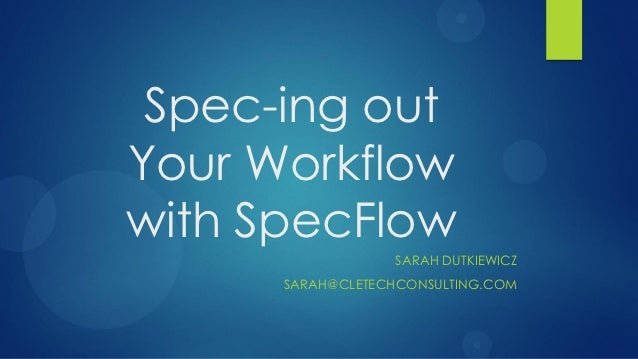 Spec-ing outYour Workflowwith SpecFlow                  SARAH DUTKIEWICZ      SARAH@CLETECHCONSULTING.COM