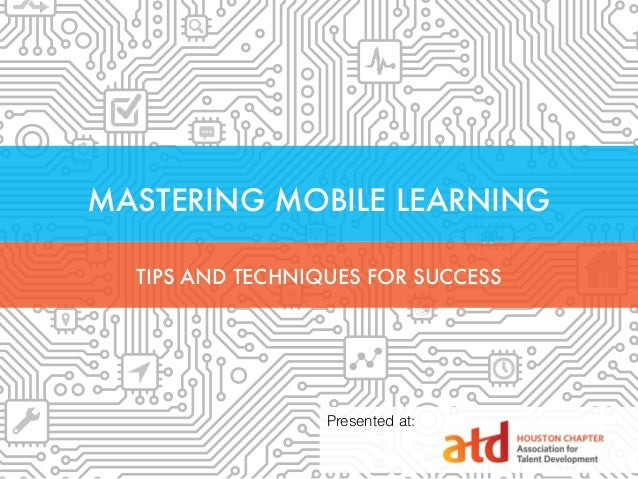 MASTERING MOBILE LEARNING TIPS AND TECHNIQUES FOR SUCCESS Presented at: