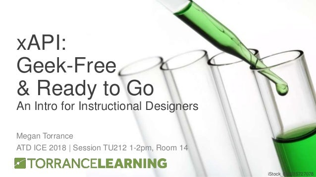 xAPI: Geek-Free & Ready to Go An Intro for Instructional Designers Megan Torrance ATD ICE 2018 | Session TU212 1-2pm, Room...