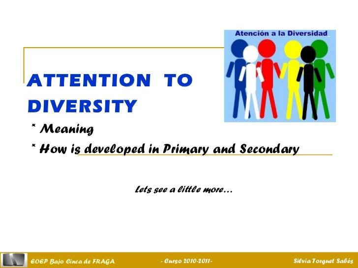 ATTENTION  TO  DIVERSITY * Meaning * How is developed in Primary and Secondary Lets see a little more…   - Curso 2010-2011...