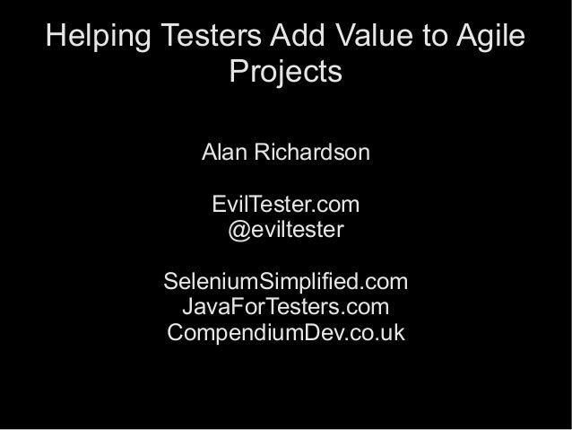 1 Helping Testers Add Value to Agile Projects Alan Richardson EvilTester.com @eviltester SeleniumSimplified.com JavaForTes...