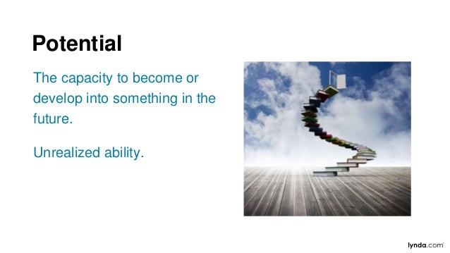 The capacity to become or develop into something in the future. Unrealized ability. Potential