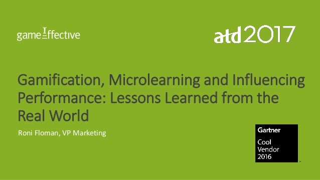Gamification, Microlearning and Influencing Performance: Lessons Learned from the Real World Roni Floman, VP Marketing