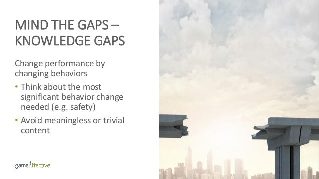 MIND THE GAPS – KNOWLEDGE GAPS Change performance by changing behaviors • Think about the most significant behavior change...