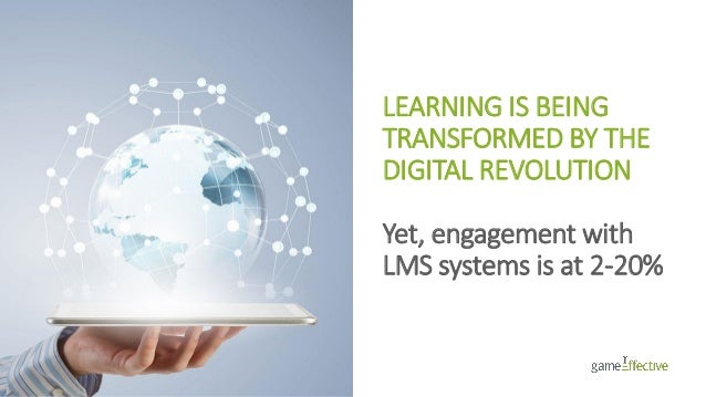 LEARNING IS BEING TRANSFORMED BY THE DIGITAL REVOLUTION Yet, engagement with LMS systems is at 2-20%
