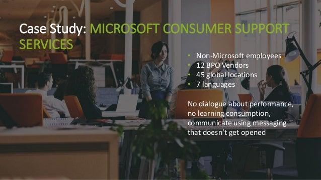 Case Study: MICROSOFT CONSUMER SUPPORT SERVICES • Non-Microsoft employees • 12 BPO Vendors • 45 global locations • 7 langu...