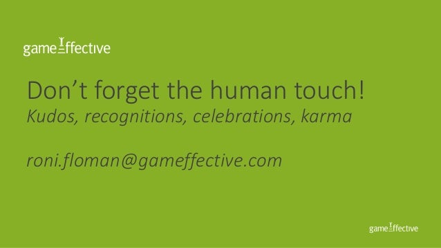 Don't forget the human touch! Kudos, recognitions, celebrations, karma roni.floman@gameffective.com