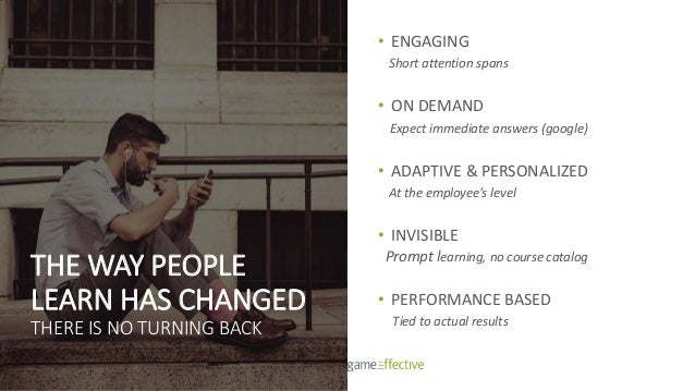 • ENGAGING Short attention spans • ON DEMAND Expect immediate answers (google) • ADAPTIVE & PERSONALIZED At the employee's...
