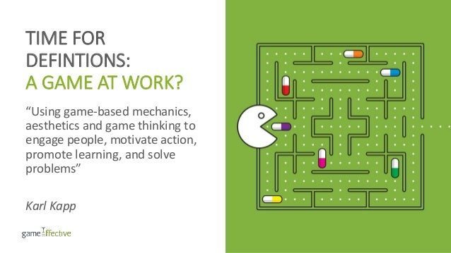 """TIME FOR DEFINTIONS: A GAME AT WORK? """"Using game-based mechanics, aesthetics and game thinking to engage people, motivate ..."""