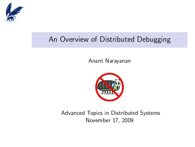 An Overview of Distributed Debugging Anant Narayanan  Advanced Topics in Distributed Systems November 17, 2009