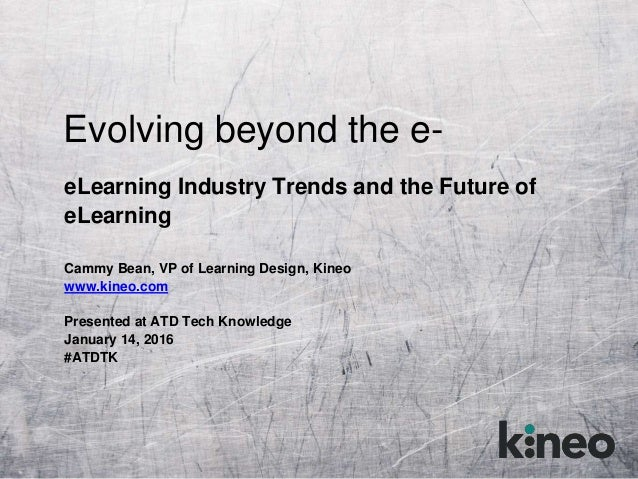 Evolving beyond the e- eLearning Industry Trends and the Future of eLearning Cammy Bean, VP of Learning Design, Kineo www....