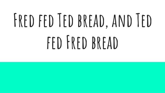 Fred fed Ted bread, and Ted fed Fred bread
