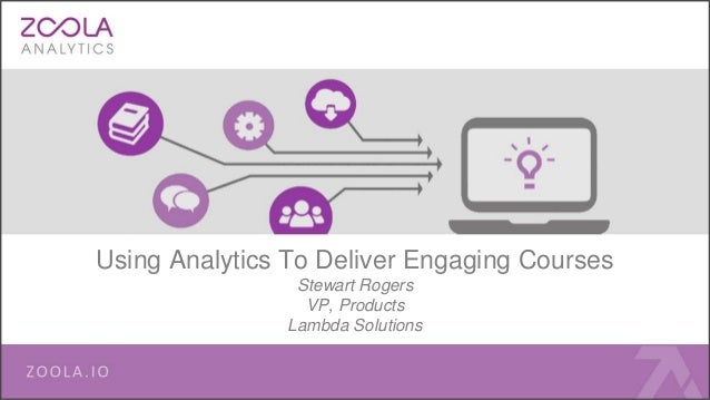 Using Analytics To Deliver Engaging Courses Stewart Rogers VP, Products Lambda Solutions