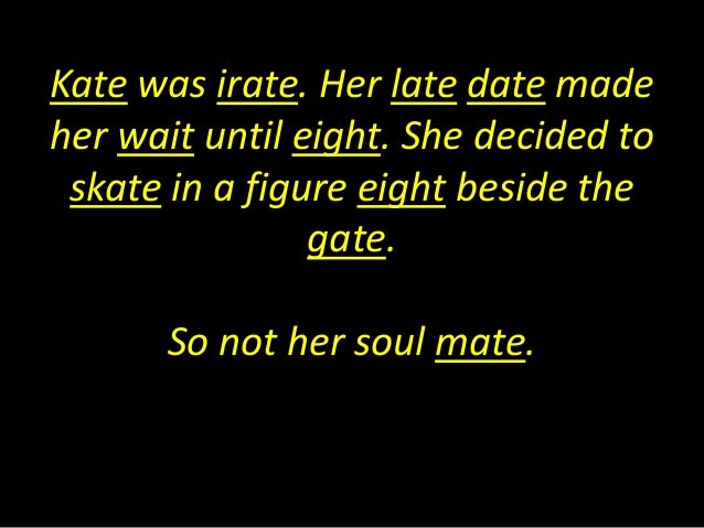 Kate was irate. Her late date madeher wait until eight. She decided toskate in a figure eight beside thegate.So not her so...