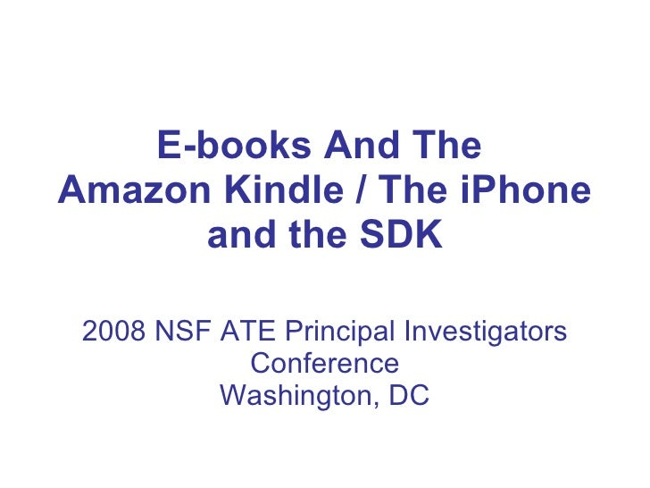 E-books And The  Amazon Kindle / The iPhone and the SDK 2008 NSF ATE Principal Investigators Conference Washington, DC
