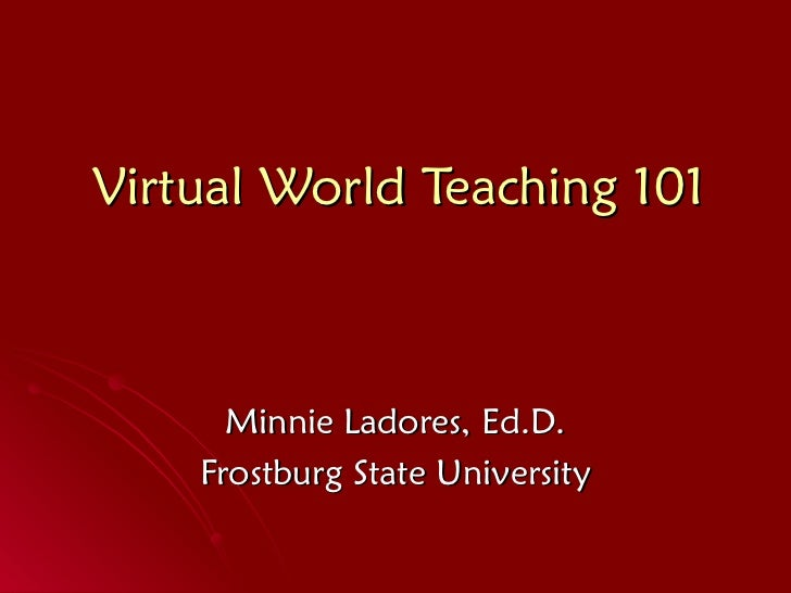 Virtual World Teaching 101 Minnie Ladores, Ed.D. Frostburg State University