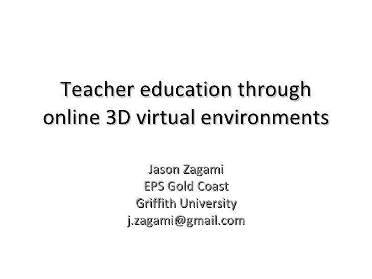Jason Zagami EPS Gold Coast Griffith University [email_address] Teacher education through online 3D virtual environments