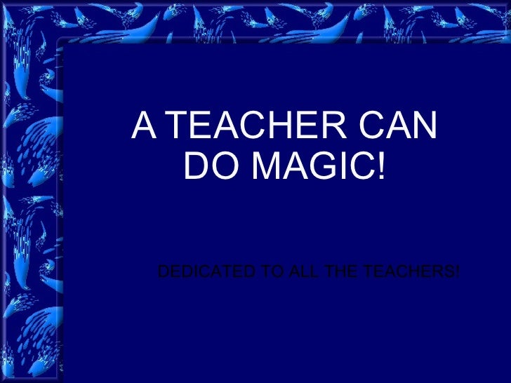 A TEACHER CAN DO MAGIC! DEDICATED TO ALL THE TEACHERS!