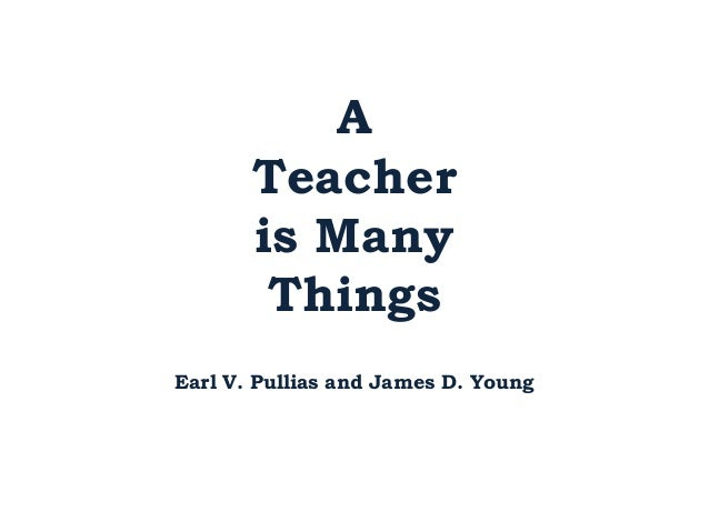 A       Teacher       is Many        ThingsEarl V. Pullias and James D. Young