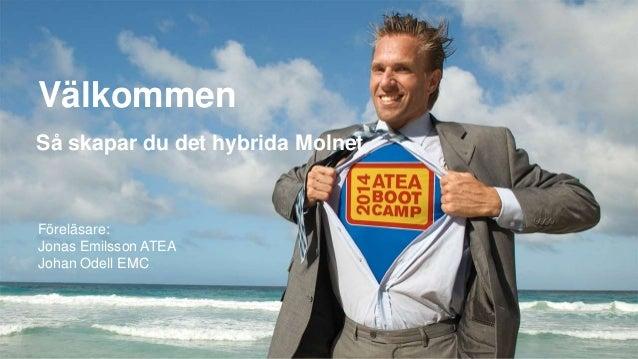 Välkommen Föreläsare: Jonas Emilsson ATEA Johan Odell EMC Så skapar du det hybrida Molnet