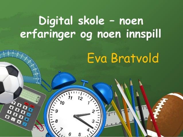 Digital skole – noen erfaringer og noen innspill Eva Bratvold