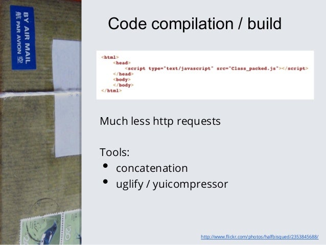 Code compilation / build  Much less http requests Tools: concatenation uglify / yuicompressor  • •  http://www.flickr.com...