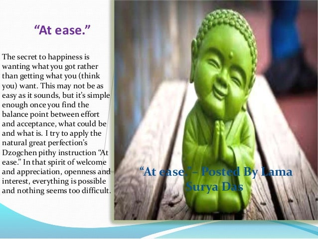 """""""At ease."""" The secret to happiness is wanting what you got rather than getting what you (think you) want. This may not be ..."""
