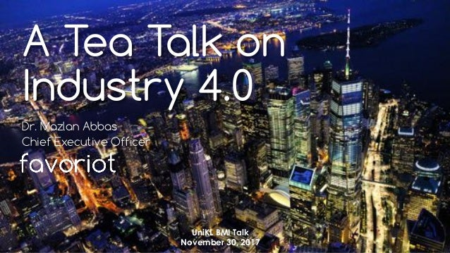 favoriot A Tea Talk on Industry 4.0 Dr. Mazlan Abbas Chief Executive Officer UniKL BMI Talk November 30, 2017