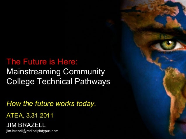 The Future is Here: Mainstreaming Community College Technical Pathways How the future works today. ATEA, 3.31.2011 JIM BRA...