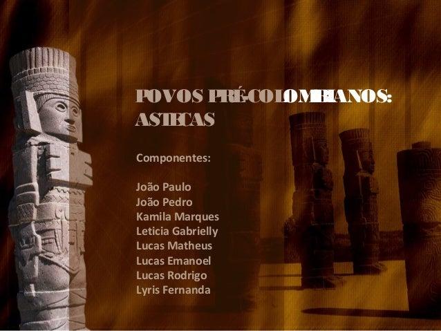 POVOS PRÉ-COLOMBIANOS: ASTECAS Componentes: João Paulo João Pedro Kamila Marques Leticia Gabrielly Lucas Matheus Lucas Ema...