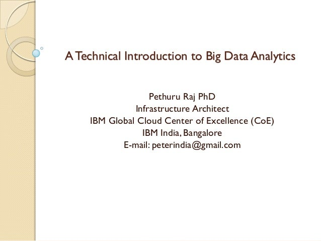 A Technical Introduction to Big Data Analytics Pethuru Raj PhD Infrastructure Architect IBM Global Cloud Center of Excelle...