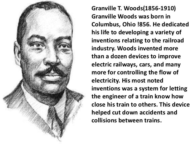 a biography of granville t woods an inventor A multi-talented inventor, granville woods, dubbed the black edison, created the railroad telegraph, a device which transmitted messages between moving train via static electricity this invention was an important advancement in railroad safety, reducing the number of train wrecks by enabling .