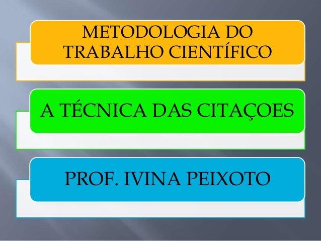 METODOLOGIA DO TRABALHO CIENTÍFICO A TÉCNICA DAS CITAÇOES PROF. IVINA PEIXOTO