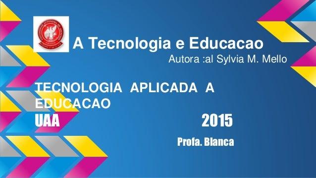 A Tecnologia e Educacao Autora :al Sylvia M. Mello TECNOLOGIA APLICADA A EDUCACAO UAA 2015 Profa. Blanca