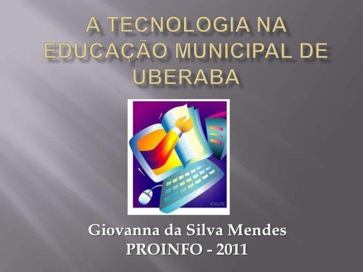 A TECNOLOGIA NA EDUCAÇÃO MUNICIPAL DE UBERABA<br />Giovanna da Silva Mendes<br />PROINFO - 2011<br />