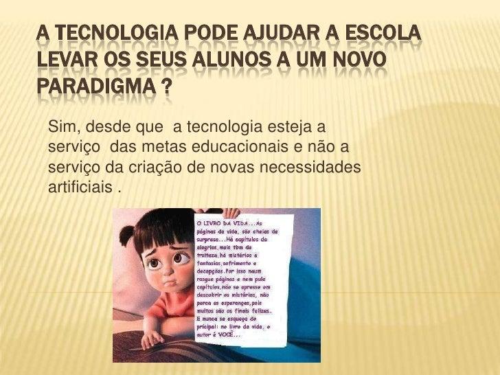 A tecnologia pode ajudar a escola levar os seus alunos a um novo paradigma ?<br />Sim, desde que a tecnologia esteja a se...