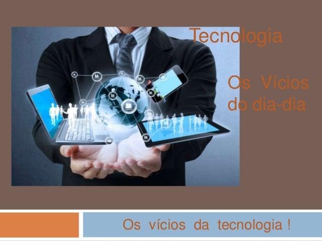 Tecnologia Os Vícios do dia-dia Os vícios da tecnologia !