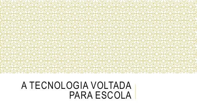 A TECNOLOGIA VOLTADA  PARA ESCOLA